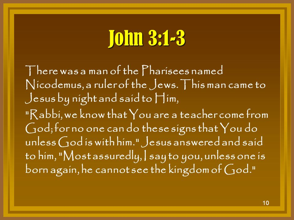 10 John 3:1-3 There was a man of the Pharisees named Nicodemus, a ruler of the Jews. This man came to Jesus by night and said to Him,