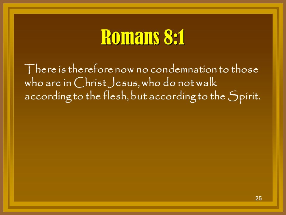 25 Romans 8:1 There is therefore now no condemnation to those who are in Christ Jesus, who do not walk according to the flesh, but according to the Sp