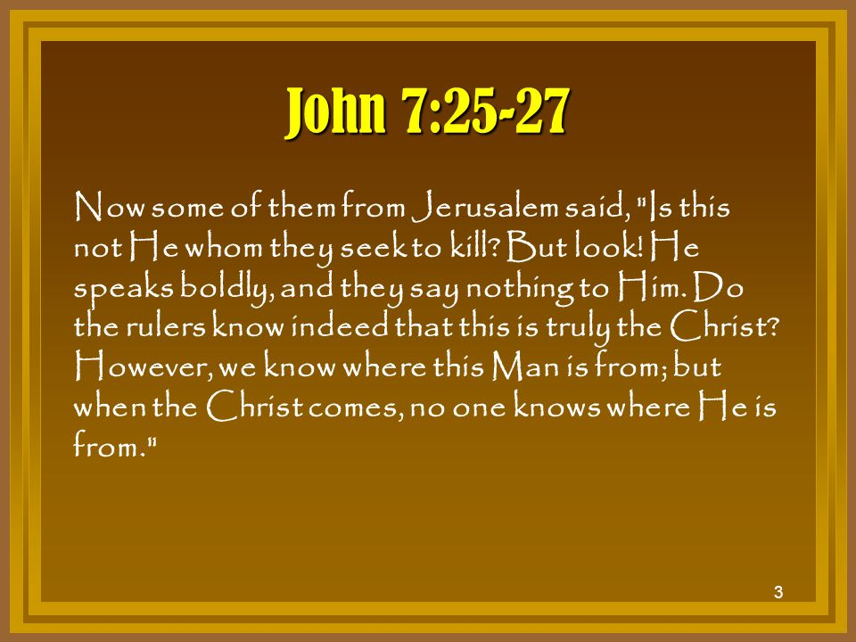 3 John 7:25-27 Now some of them from Jerusalem said,