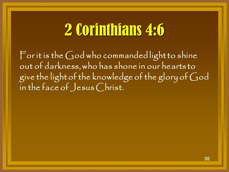 35 2 Corinthians 4:6 For it is the God who commanded light to shine out of darkness, who has shone in our hearts to give the light of the knowledge of