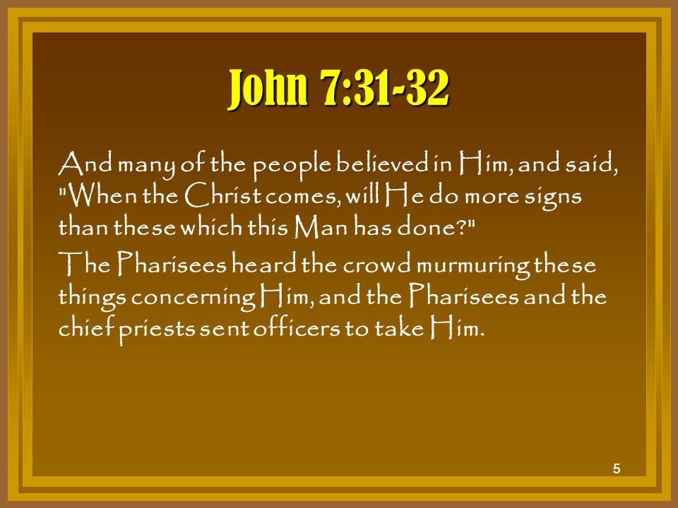 6 John 7:45-49 Then the officers came to the chief priests and Pharisees, who said to them, Why have you not brought Him? The officers answered, No man ever spoke like this Man! Then the Pharisees answered them, Are you also deceived.