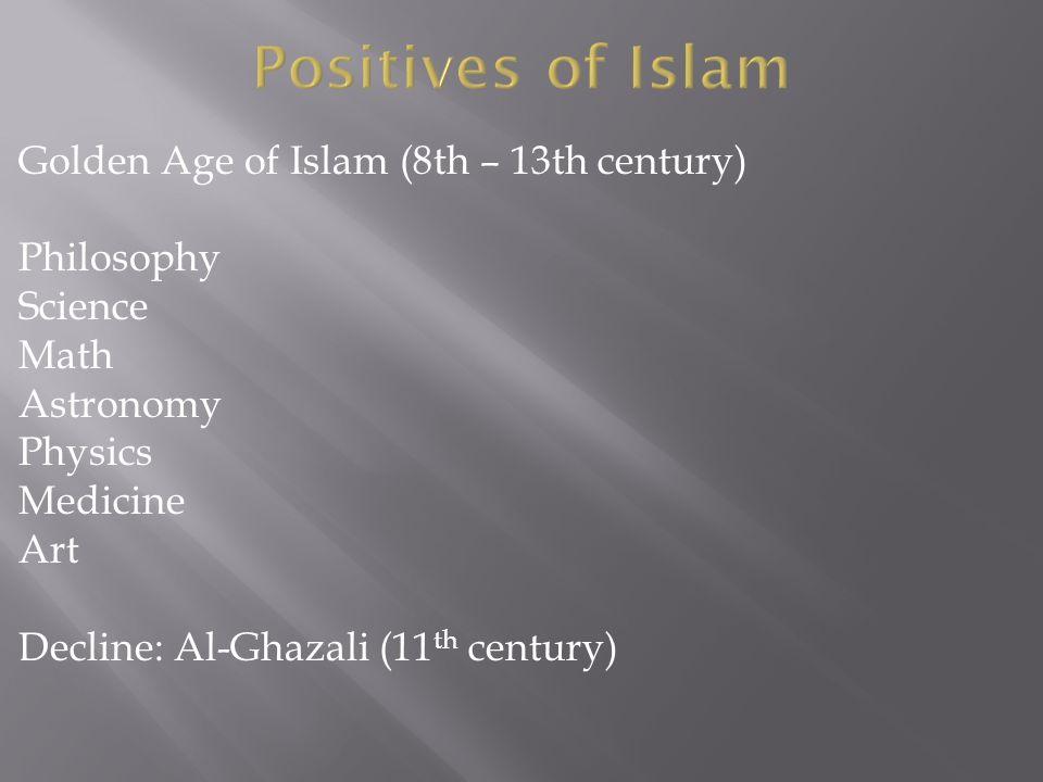 Golden Age of Islam (8th – 13th century) Philosophy Science Math Astronomy Physics Medicine Art Decline: Al-Ghazali (11 th century)