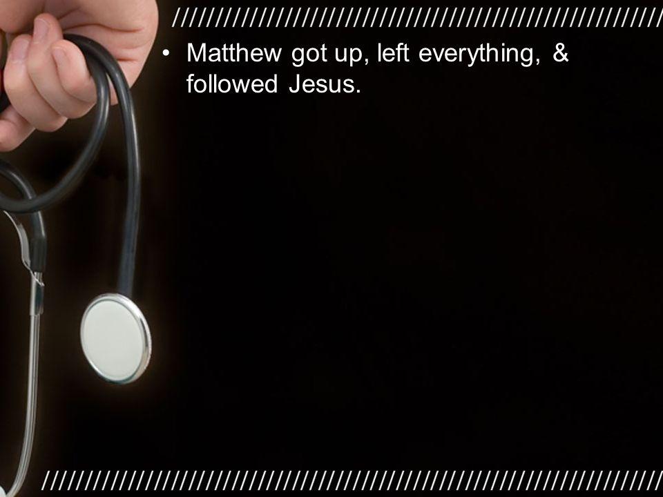 Matthew got up, left everything, & followed Jesus.