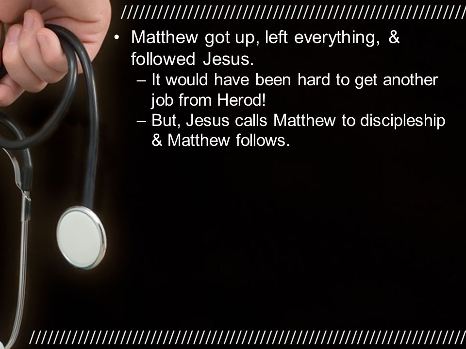 Matthew got up, left everything, & followed Jesus. –It would have been hard to get another job from Herod! –But, Jesus calls Matthew to discipleship &