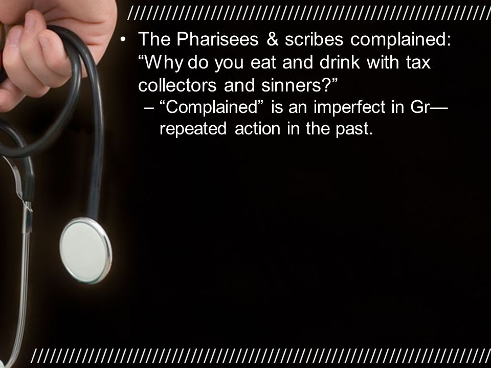 The Pharisees & scribes complained: Why do you eat and drink with tax collectors and sinners – Complained is an imperfect in Gr— repeated action in the past.