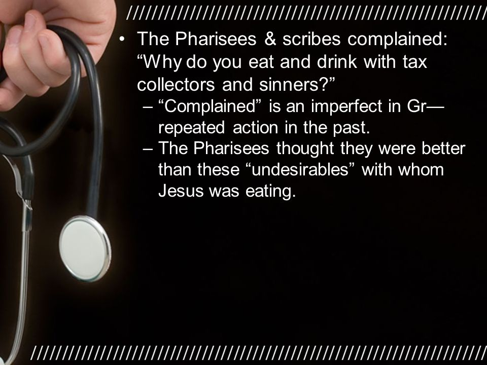 The Pharisees & scribes complained: Why do you eat and drink with tax collectors and sinners? – Complained is an imperfect in Gr— repeated action in the past.