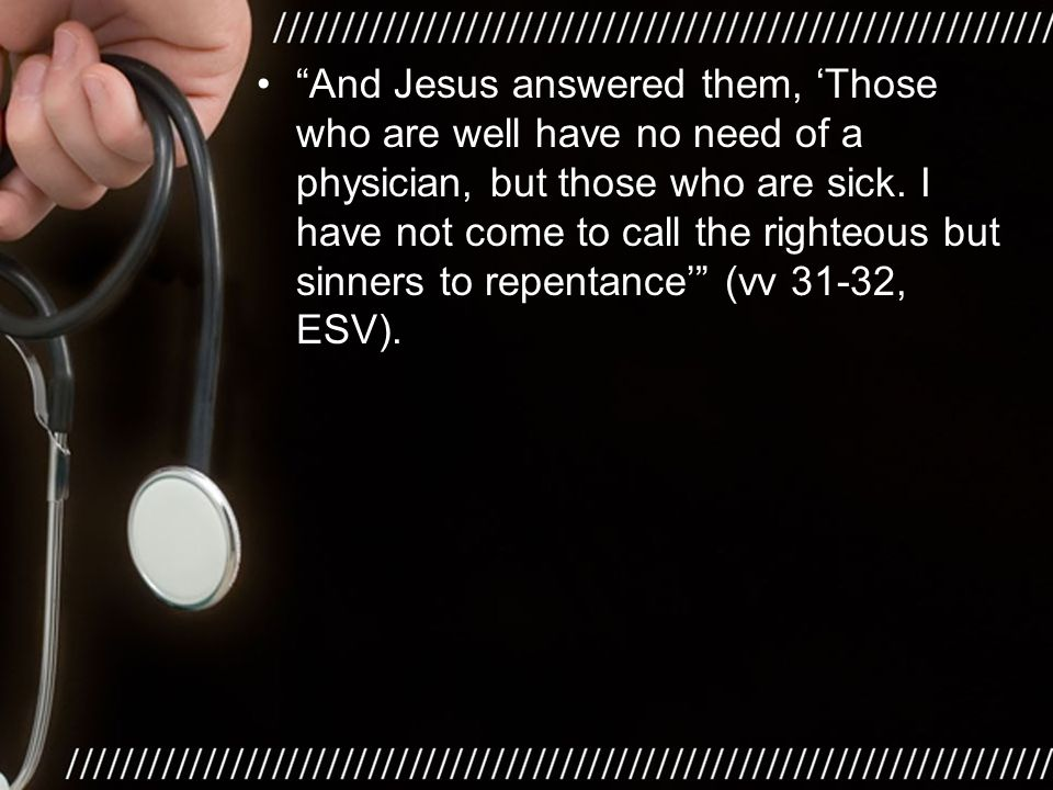And Jesus answered them, 'Those who are well have no need of a physician, but those who are sick.