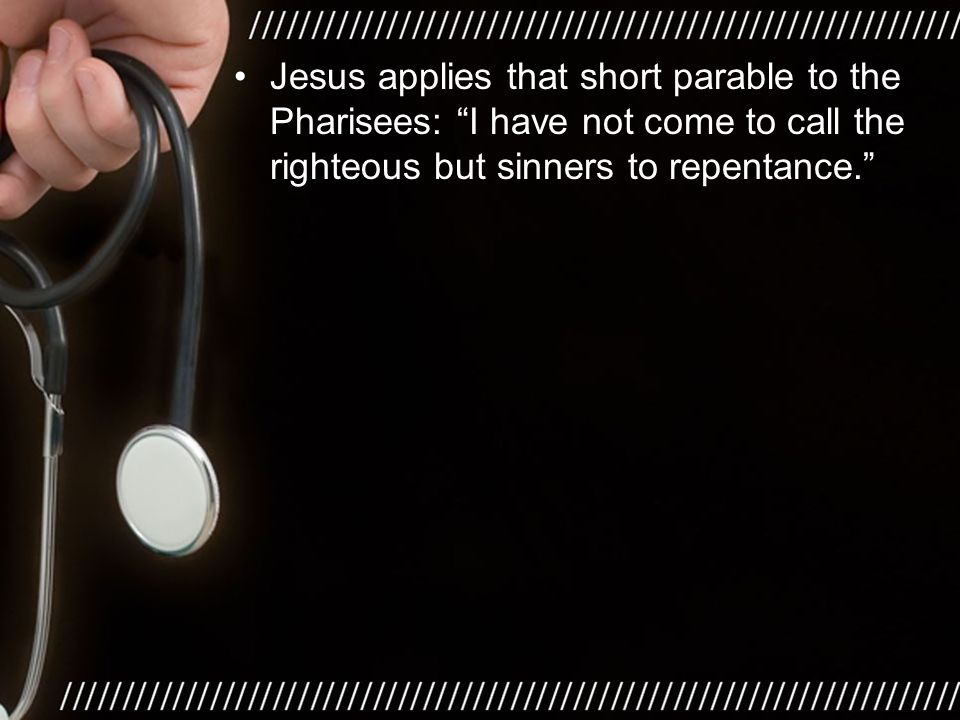 Jesus applies that short parable to the Pharisees: I have not come to call the righteous but sinners to repentance.