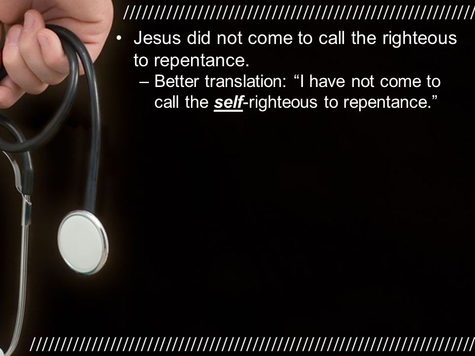 """–Better translation: """"I have not come to call the self-righteous to repentance."""""""