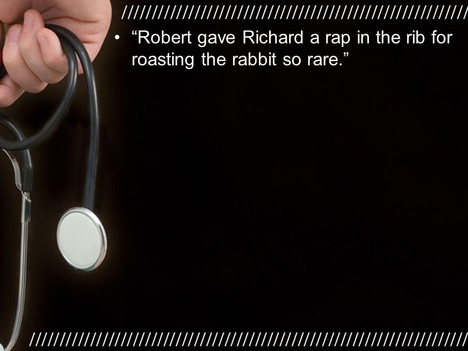 """Robert gave Richard a rap in the rib for roasting the rabbit so rare."""