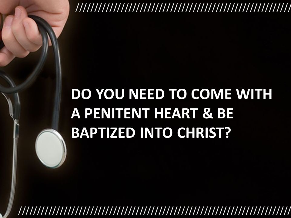 DO YOU NEED TO COME WITH A PENITENT HEART & BE BAPTIZED INTO CHRIST