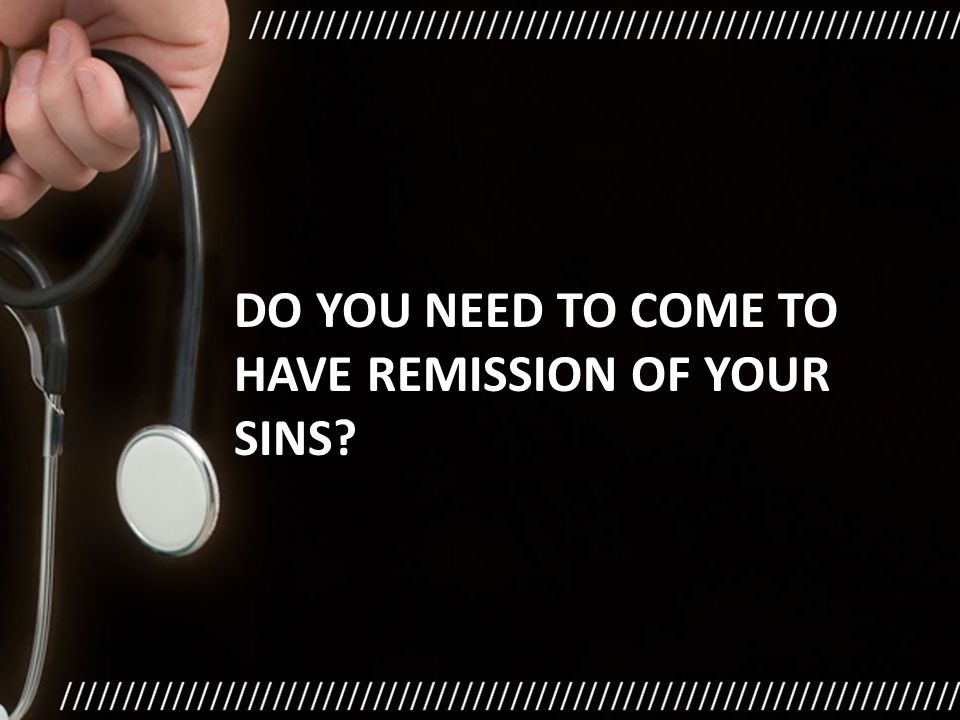 DO YOU NEED TO COME TO HAVE REMISSION OF YOUR SINS?