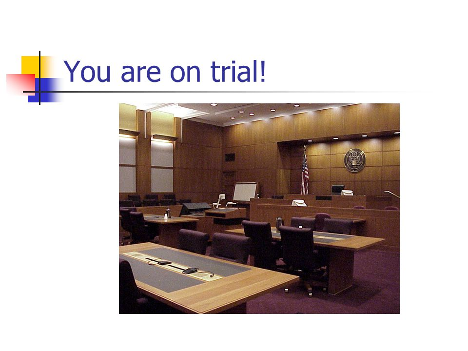 You are on trial!