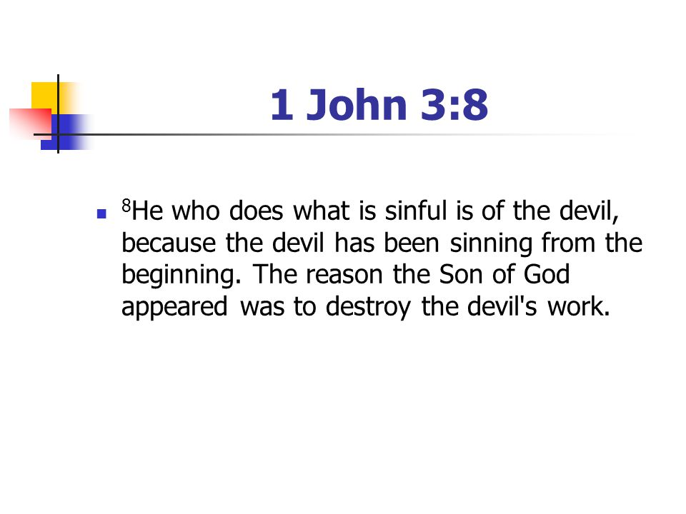 1 John 3:8 8 He who does what is sinful is of the devil, because the devil has been sinning from the beginning. The reason the Son of God appeared was