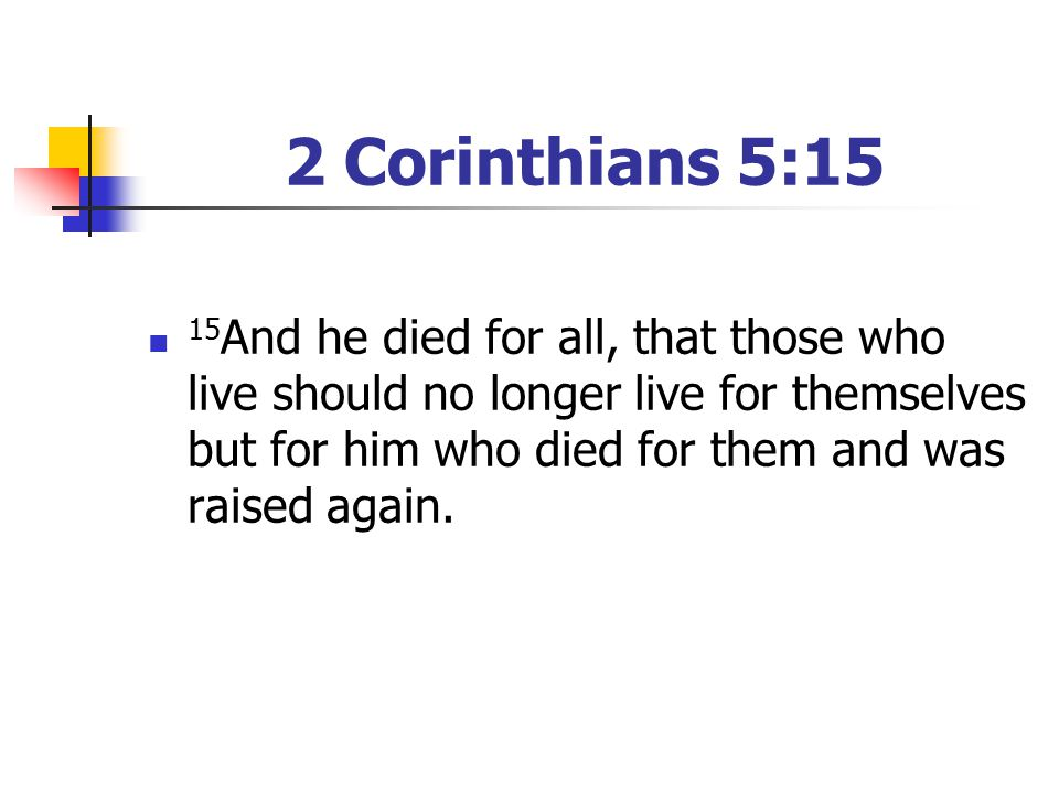 2 Corinthians 5:15 15 And he died for all, that those who live should no longer live for themselves but for him who died for them and was raised again