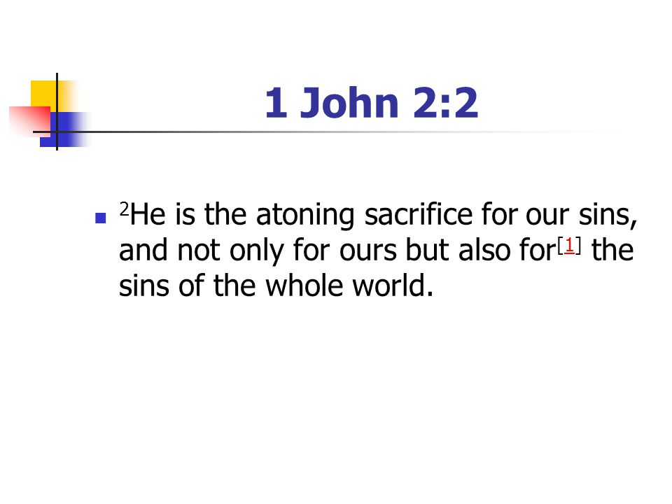 1 John 2:2 2 He is the atoning sacrifice for our sins, and not only for ours but also for [1] the sins of the whole world.1