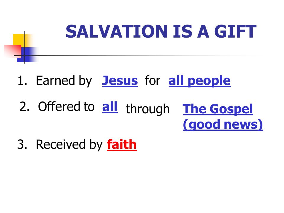 SALVATION IS A GIFT 1. Earned byJesusforall people 2. Offered toall throughThe Gospel (good news) 3. Received byfaith