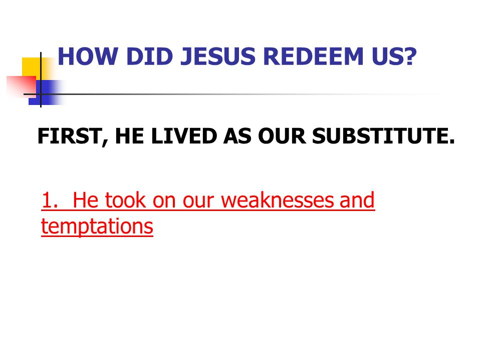 HOW DID JESUS REDEEM US? FIRST, HE LIVED AS OUR SUBSTITUTE. 1. He took on our weaknesses and temptations