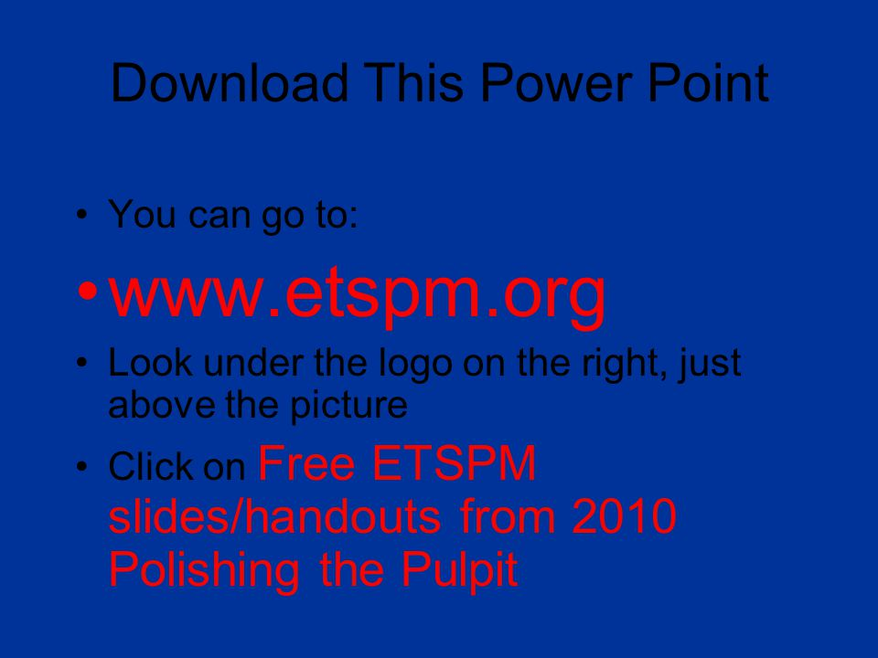 Download This Power Point You can go to: www.etspm.org Look under the logo on the right, just above the picture Click on Free ETSPM slides/handouts from 2010 Polishing the Pulpit