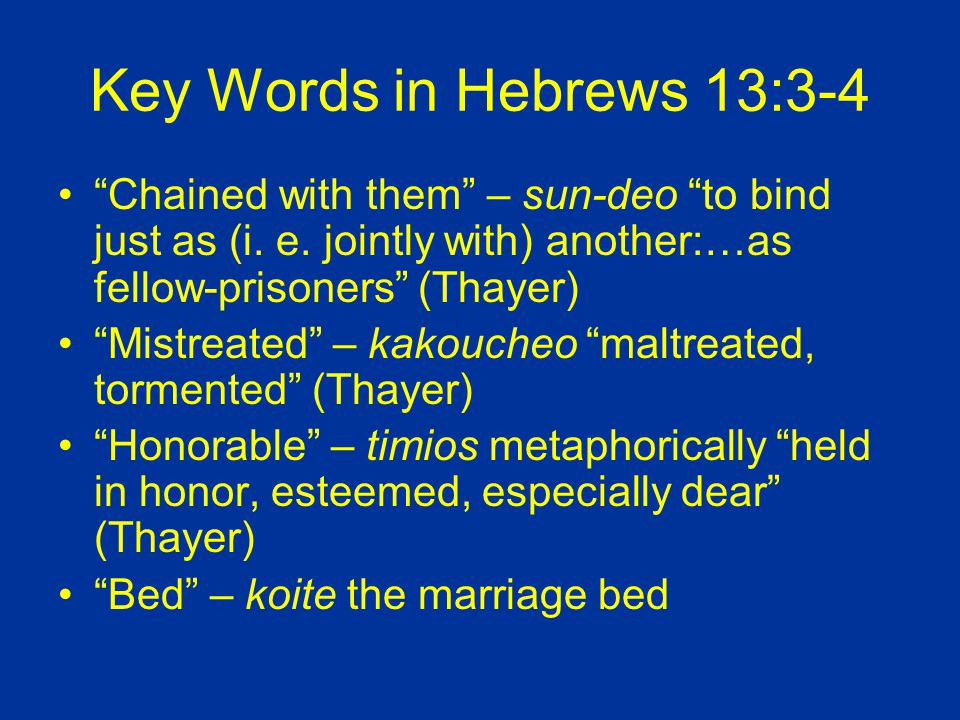 Key Words in Hebrews 13:3-4 Chained with them – sun-deo to bind just as (i.