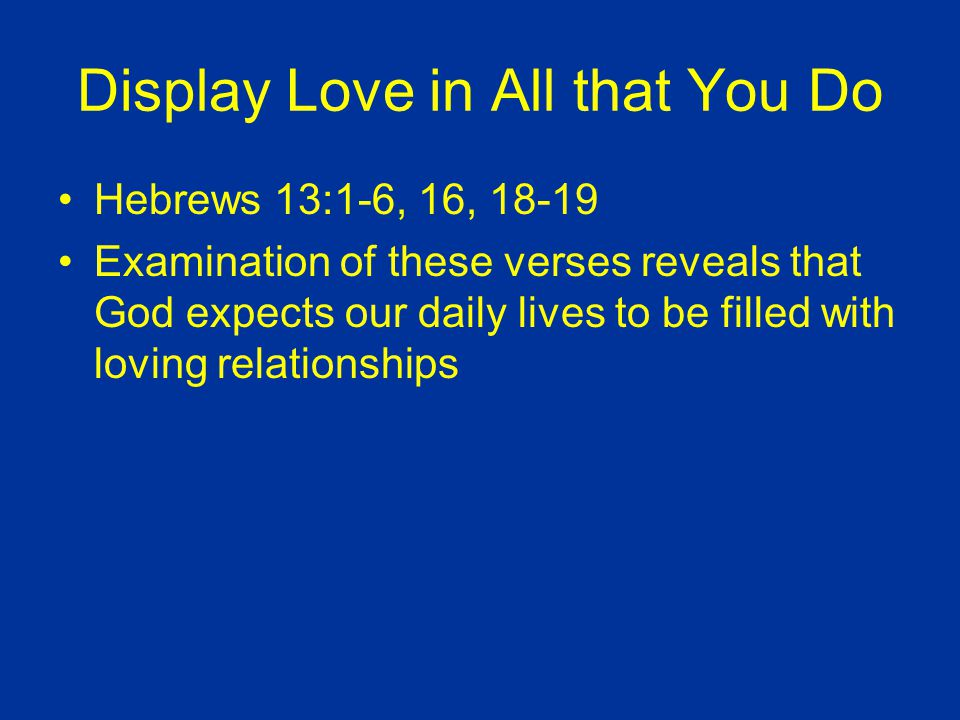 Display Love in All that You Do Hebrews 13:1-6, 16, 18-19 Examination of these verses reveals that God expects our daily lives to be filled with loving relationships