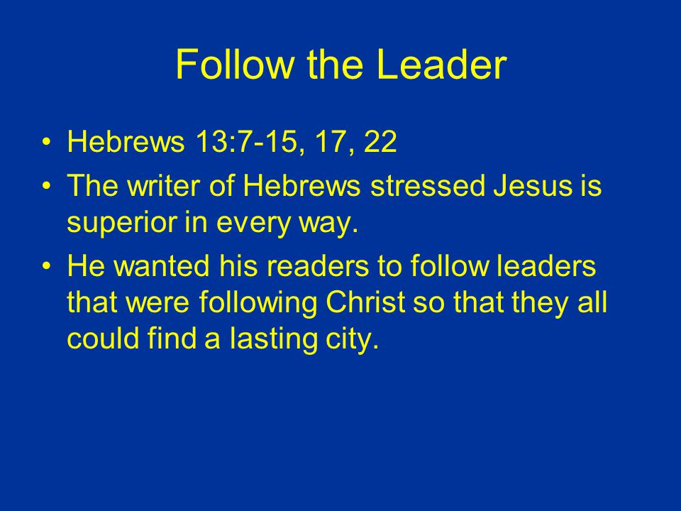 Follow the Leader Hebrews 13:7-15, 17, 22 The writer of Hebrews stressed Jesus is superior in every way.