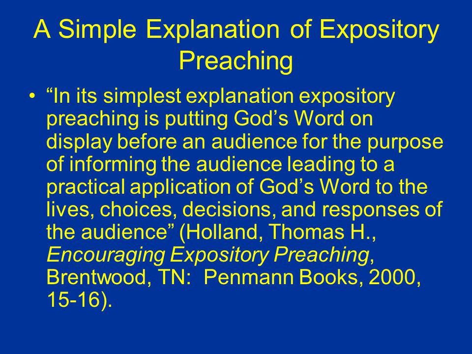 A Simple Explanation of Expository Preaching In its simplest explanation expository preaching is putting God's Word on display before an audience for the purpose of informing the audience leading to a practical application of God's Word to the lives, choices, decisions, and responses of the audience (Holland, Thomas H., Encouraging Expository Preaching, Brentwood, TN: Penmann Books, 2000, 15-16).