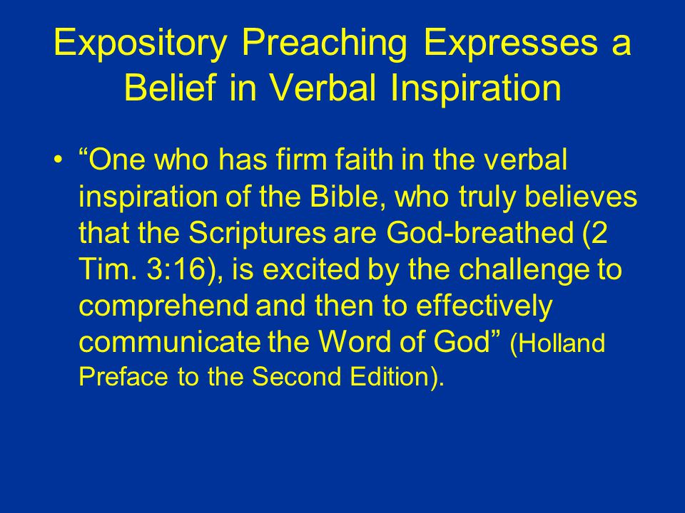 Expository Preaching Expresses a Belief in Verbal Inspiration One who has firm faith in the verbal inspiration of the Bible, who truly believes that the Scriptures are God-breathed (2 Tim.