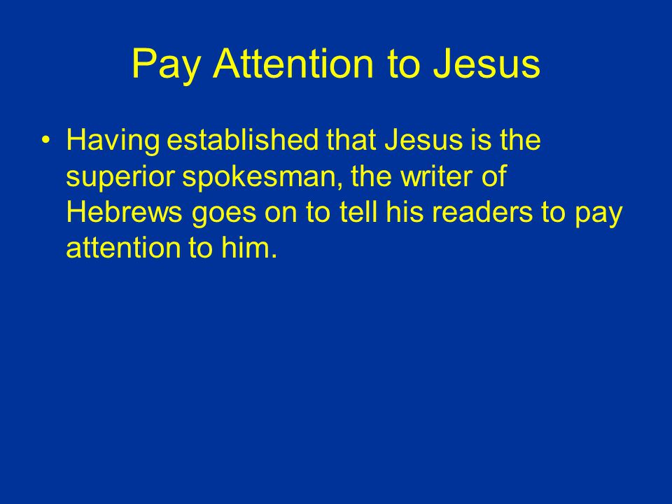 Pay Attention to Jesus Having established that Jesus is the superior spokesman, the writer of Hebrews goes on to tell his readers to pay attention to him.