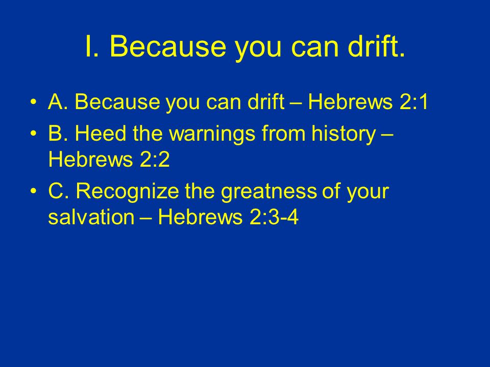 I. Because you can drift. A. Because you can drift – Hebrews 2:1 B.