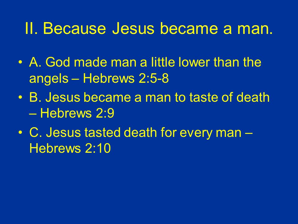 II. Because Jesus became a man. A. God made man a little lower than the angels – Hebrews 2:5-8 B.