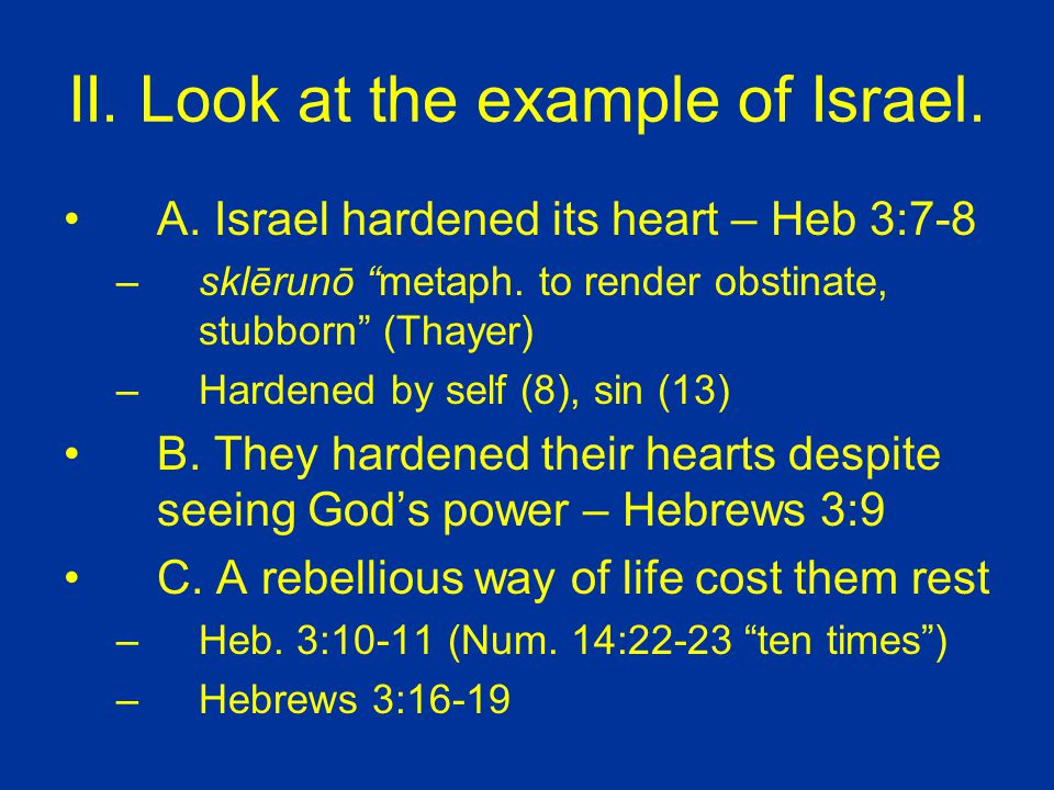 II. Look at the example of Israel. A. Israel hardened its heart – Heb 3:7-8 –sklērunō metaph.