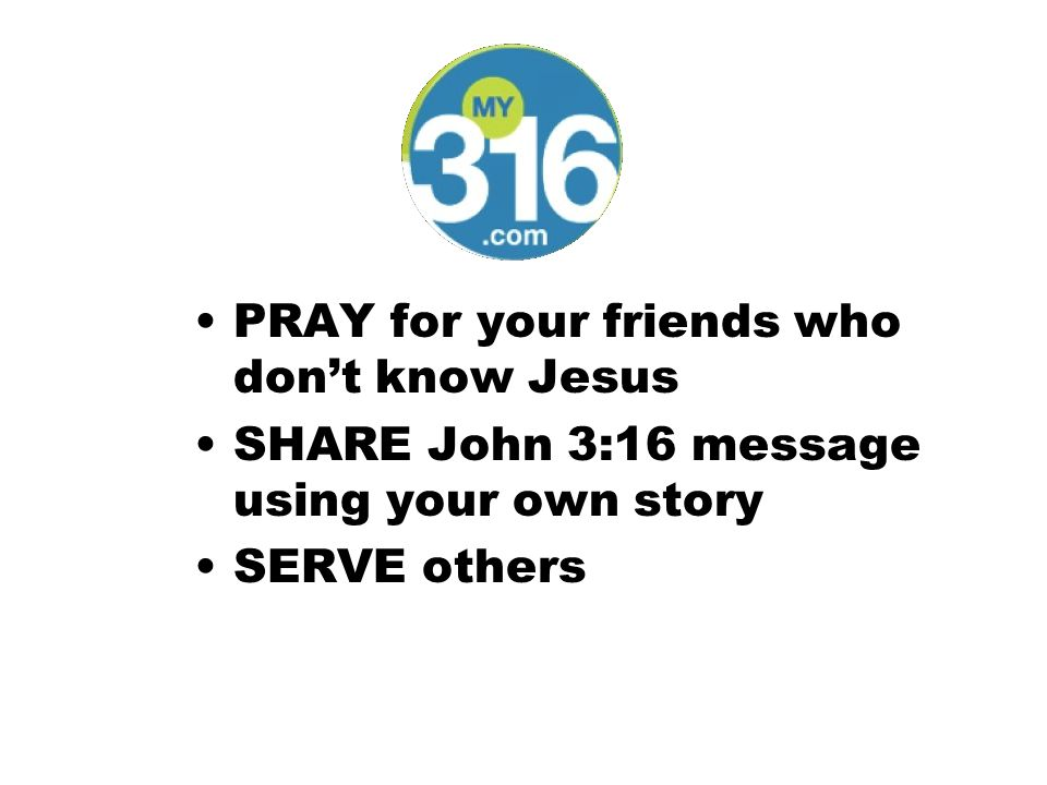 PRAY for your friends who don't know Jesus SHARE John 3:16 message using your own story SERVE others