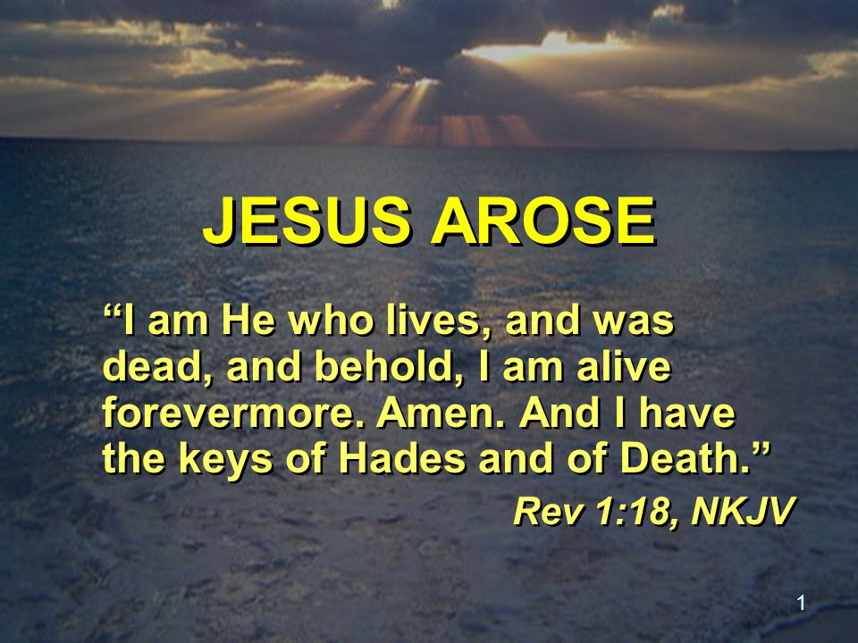 1 JESUS AROSE I am He who lives, and was dead, and behold, I am alive forevermore.