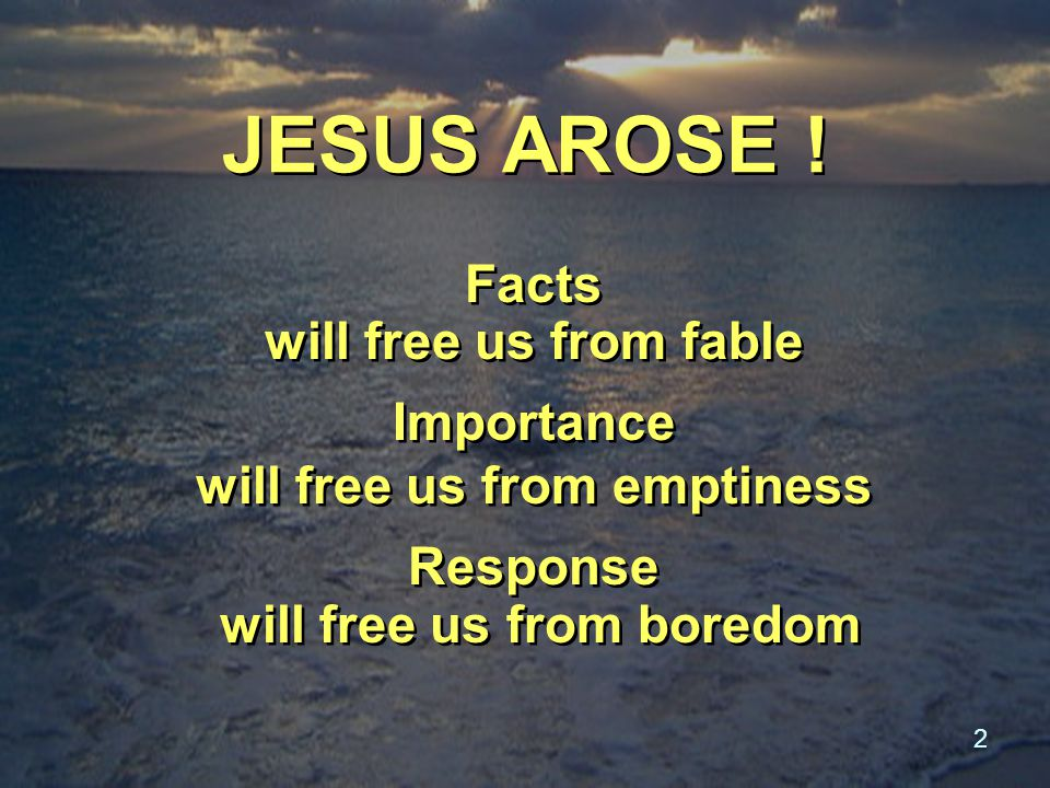 2 JESUS AROSE ! Facts will free us from fable Importance will free us from emptiness Response will free us from boredom Facts will free us from fable