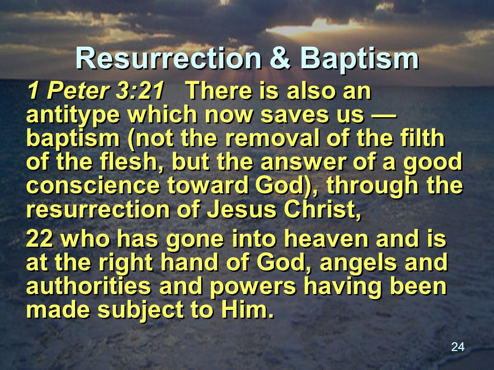 24 Resurrection & Baptism 1 Peter 3:21 There is also an antitype which now saves us — baptism (not the removal of the filth of the flesh, but the answer of a good conscience toward God), through the resurrection of Jesus Christ, 22 who has gone into heaven and is at the right hand of God, angels and authorities and powers having been made subject to Him.