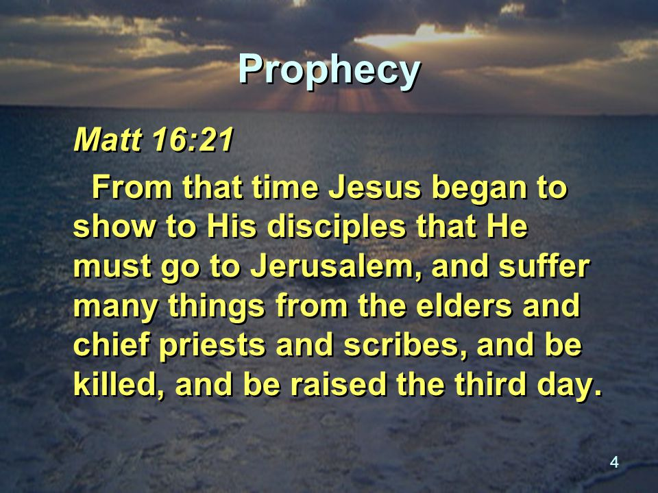 4 Prophecy Matt 16:21 From that time Jesus began to show to His disciples that He must go to Jerusalem, and suffer many things from the elders and chief priests and scribes, and be killed, and be raised the third day.