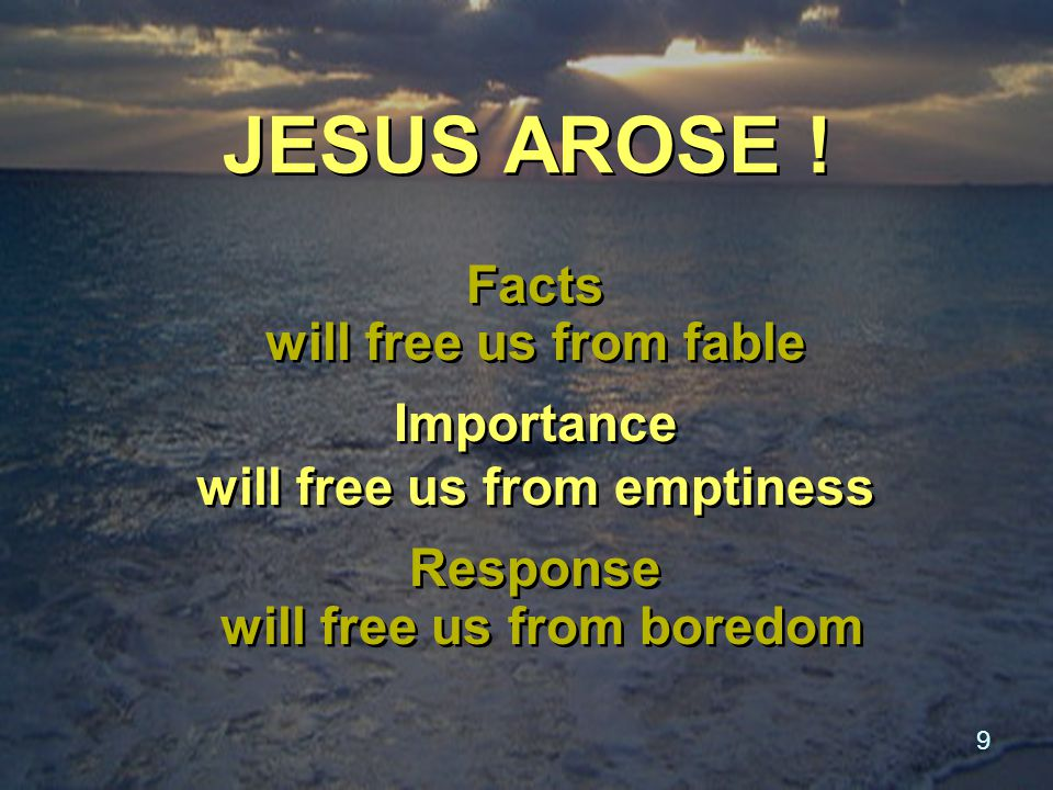 9 JESUS AROSE ! Facts will free us from fable Importance will free us from emptiness Response will free us from boredom Facts will free us from fable