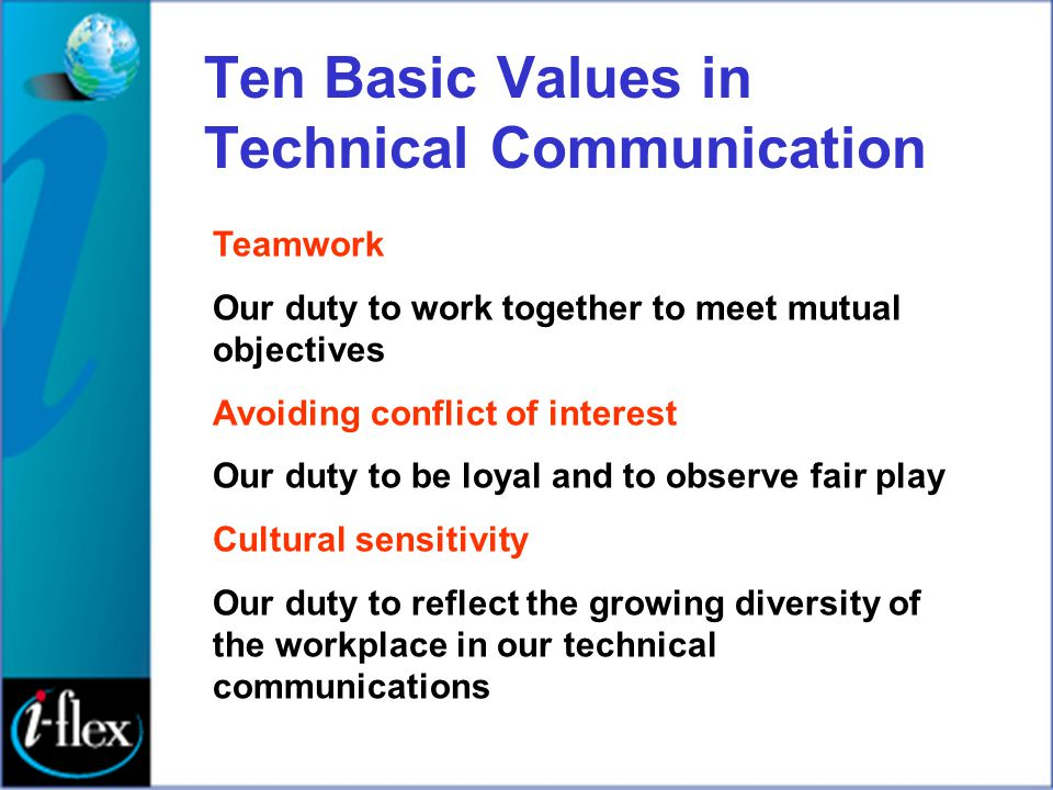 Ten Basic Values in Technical Communication Teamwork Our duty to work together to meet mutual objectives Avoiding conflict of interest Our duty to be