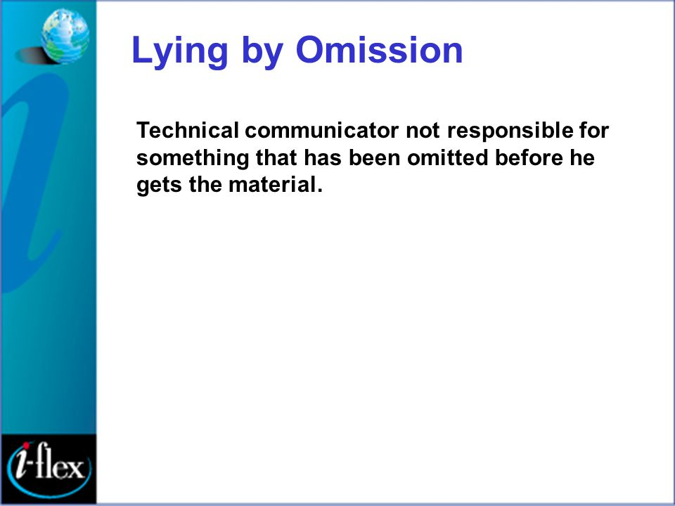 Lying by Omission Technical communicator not responsible for something that has been omitted before he gets the material.