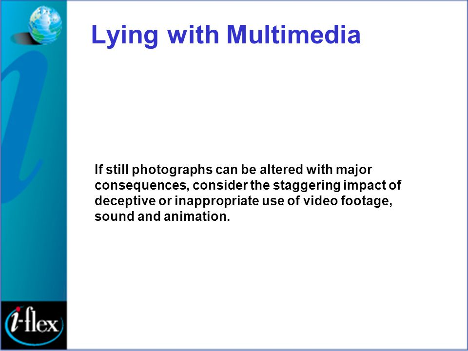 Lying with Multimedia If still photographs can be altered with major consequences, consider the staggering impact of deceptive or inappropriate use of