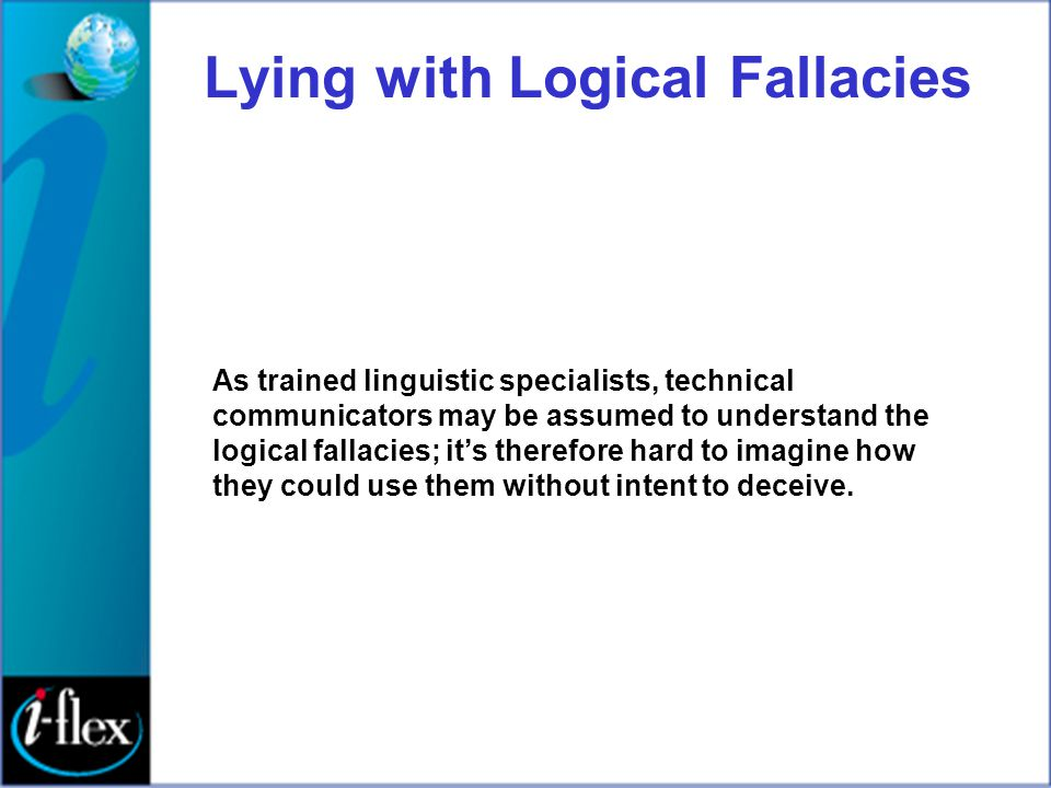 Lying with Logical Fallacies As trained linguistic specialists, technical communicators may be assumed to understand the logical fallacies; it's there