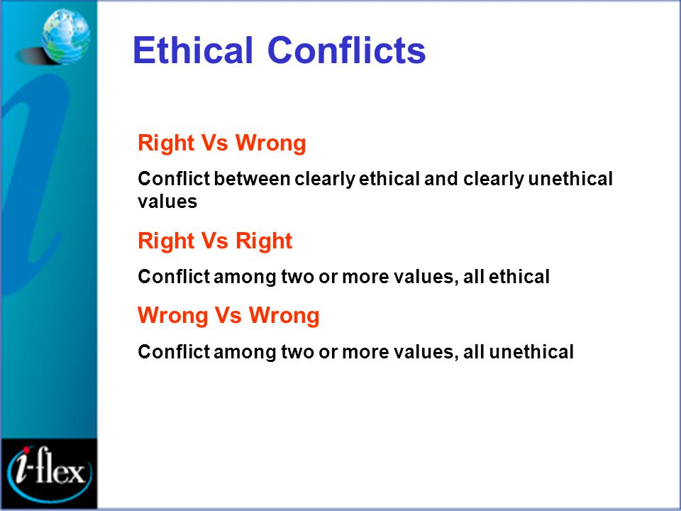 Ethical Conflicts Right Vs Wrong Conflict between clearly ethical and clearly unethical values Right Vs Right Conflict among two or more values, all e