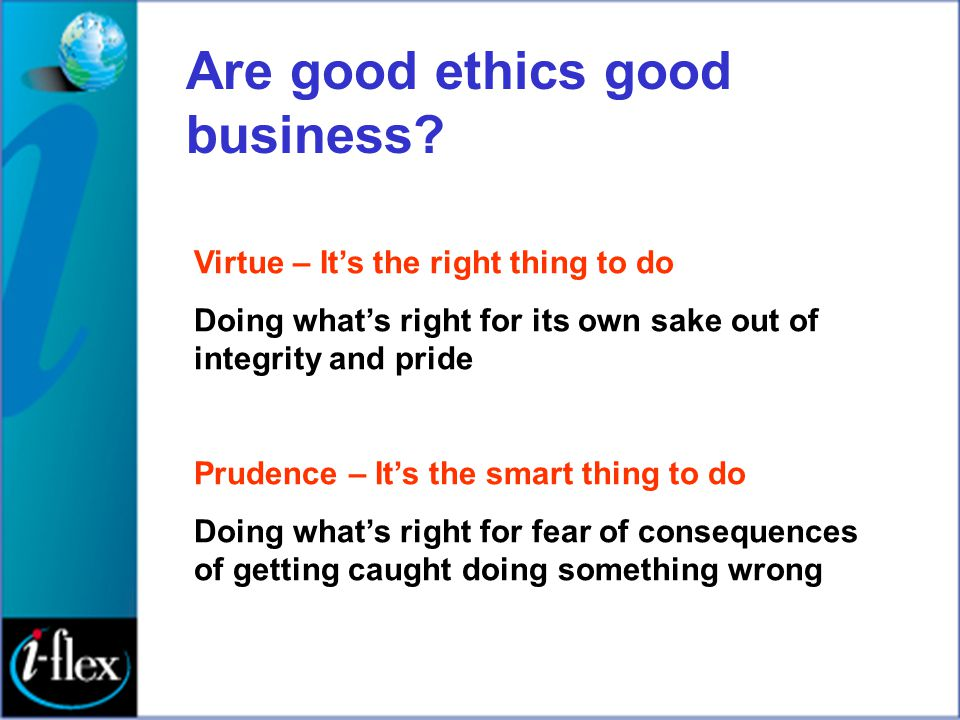 Are good ethics good business? Virtue – It's the right thing to do Doing what's right for its own sake out of integrity and pride Prudence – It's the