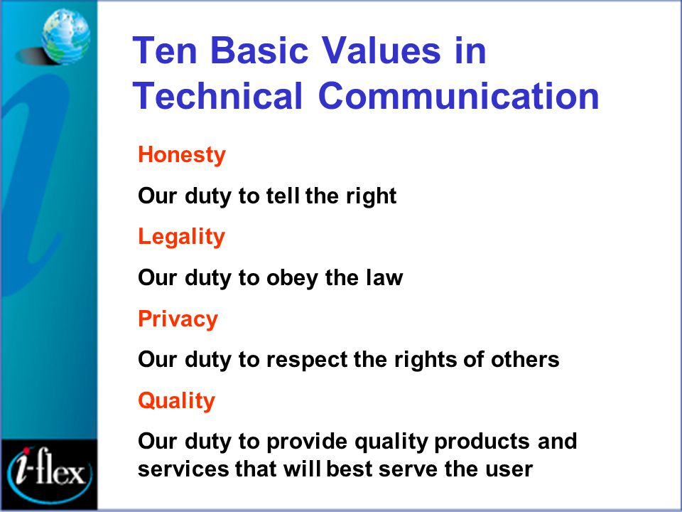 Ten Basic Values in Technical Communication Honesty Our duty to tell the right Legality Our duty to obey the law Privacy Our duty to respect the right