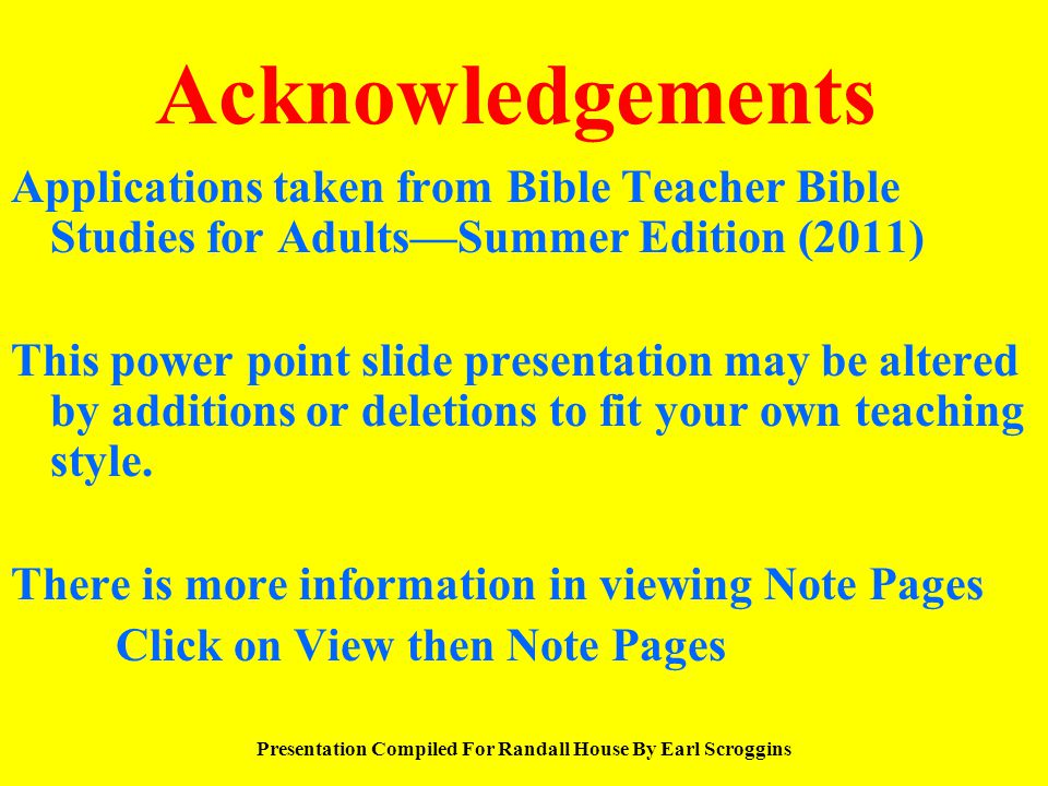 Acknowledgements Applications taken from Bible Teacher Bible Studies for Adults—Summer Edition (2011) This power point slide presentation may be alter