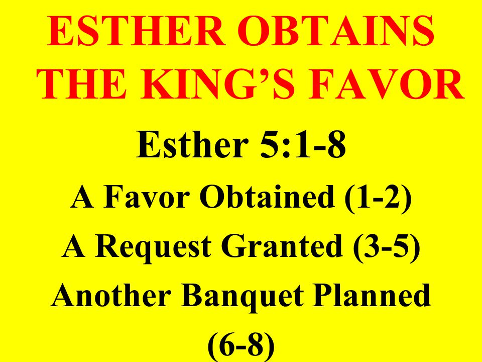 ESTHER OBTAINS THE KING'S FAVOR Esther 5:1-8 A Favor Obtained (1-2) A Request Granted (3-5) Another Banquet Planned (6-8)