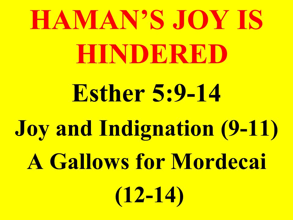 HAMAN'S JOY IS HINDERED Esther 5:9-14 Joy and Indignation (9-11) A Gallows for Mordecai (12-14)