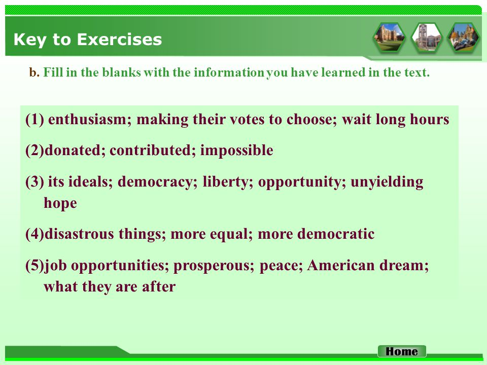 Key to Exercises (1) enthusiasm; making their votes to choose; wait long hours (2)donated; contributed; impossible (3) its ideals; democracy; liberty;