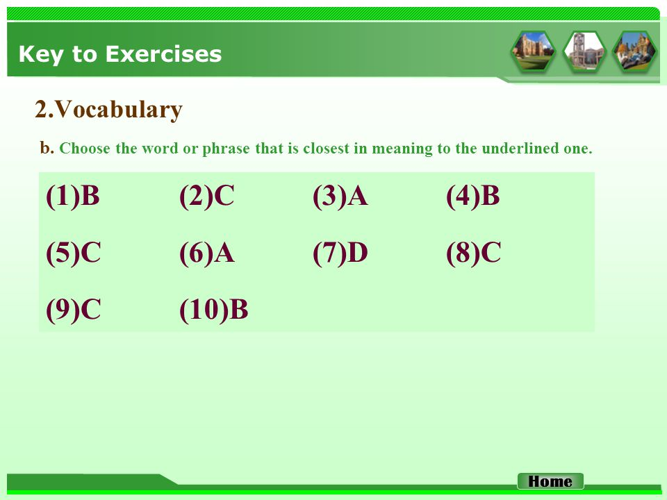 Key to Exercises 2.Vocabulary (1)B (2)C (3)A (4)B (5)C (6)A (7)D (8)C (9)C (10)B b. Choose the word or phrase that is closest in meaning to the underl